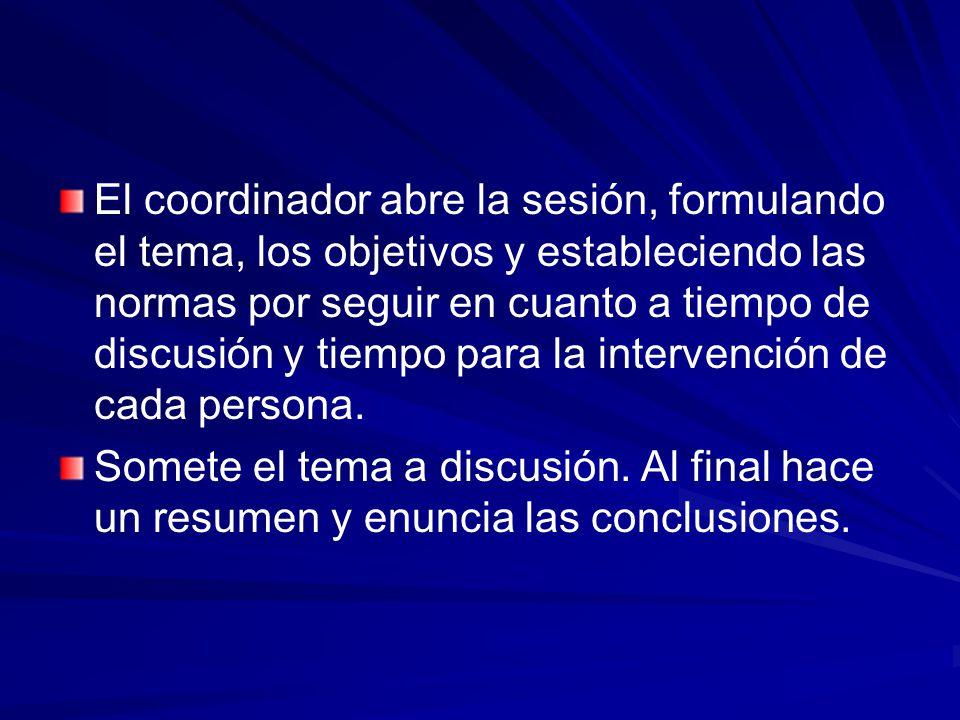 El coordinador abre la sesión, formulando el tema, los objetivos y estableciendo las normas por seguir en cuanto a tiempo de discusión y tiempo para l