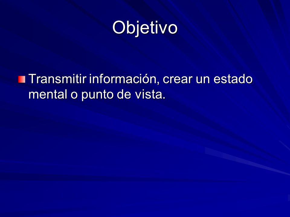 Objetivo Transmitir información, crear un estado mental o punto de vista.
