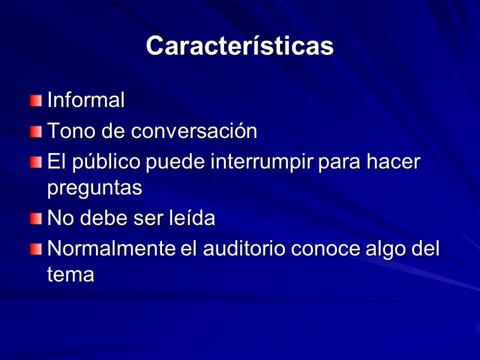 Características Informal Tono de conversación El público puede interrumpir para hacer preguntas No debe ser leída Normalmente el auditorio conoce algo