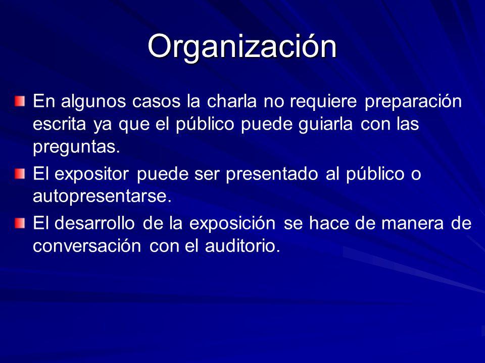 Organización En algunos casos la charla no requiere preparación escrita ya que el público puede guiarla con las preguntas. El expositor puede ser pres
