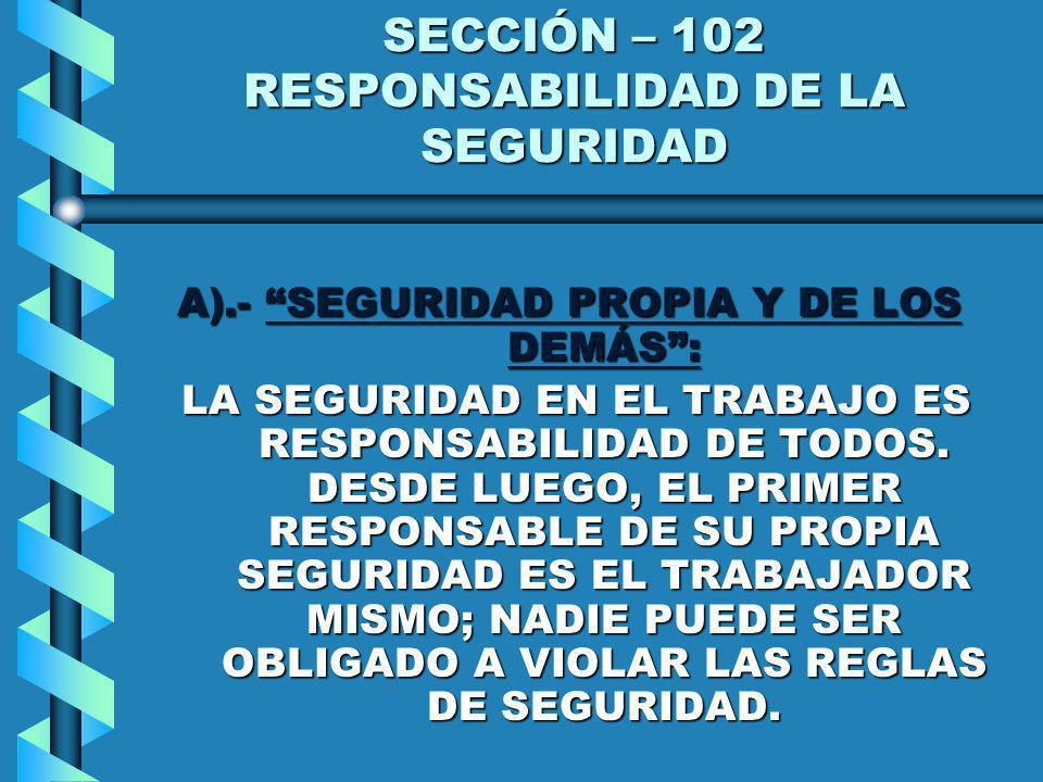 SECCIÓN – 102 RESPONSABILIDAD DE LA SEGURIDAD A).- SEGURIDAD PROPIA Y DE LOS DEMÁS: LA SEGURIDAD EN EL TRABAJO ES RESPONSABILIDAD DE TODOS. DESDE LUEG