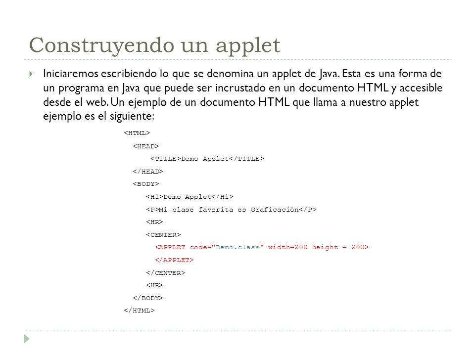 Construyendo un applet Iniciaremos escribiendo lo que se denomina un applet de Java. Esta es una forma de un programa en Java que puede ser incrustado