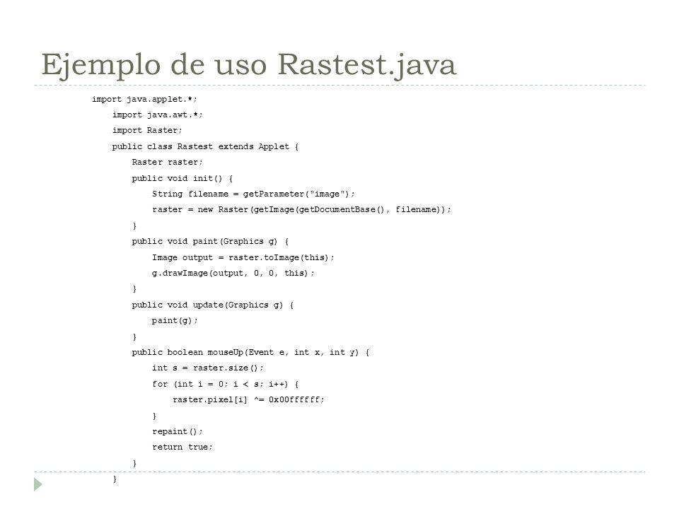 Ejemplo de uso Rastest.java import java.applet.*; import java.awt.*; import Raster; public class Rastest extends Applet { Raster raster; public void i