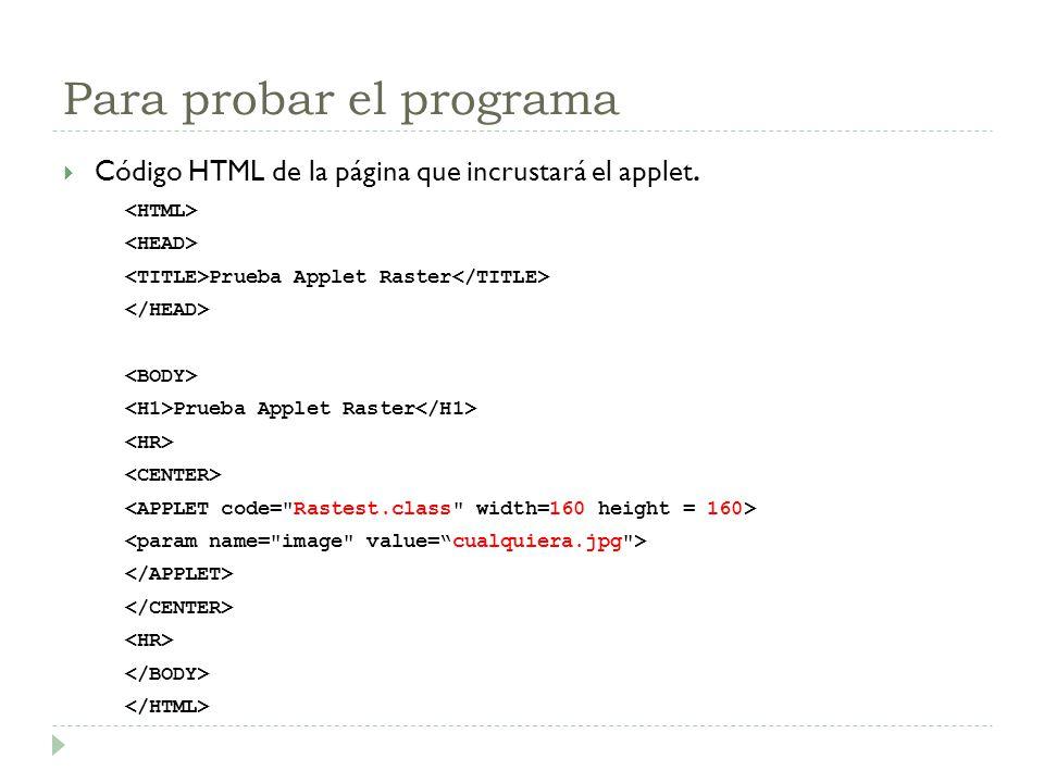 Para probar el programa Código HTML de la página que incrustará el applet. Prueba Applet Raster Prueba Applet Raster