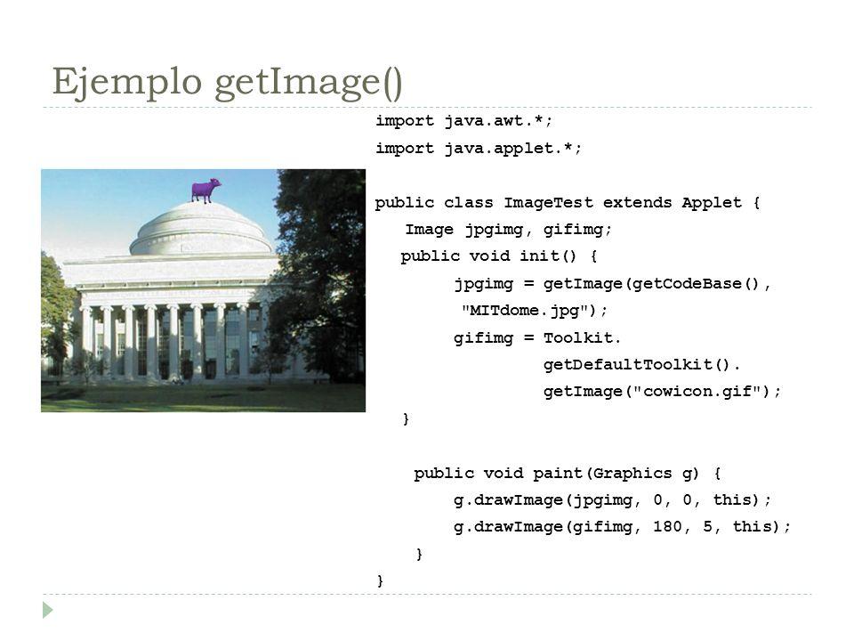 Ejemplo getImage() import java.awt.*; import java.applet.*; public class ImageTest extends Applet { Image jpgimg, gifimg; public void init() { jpgimg