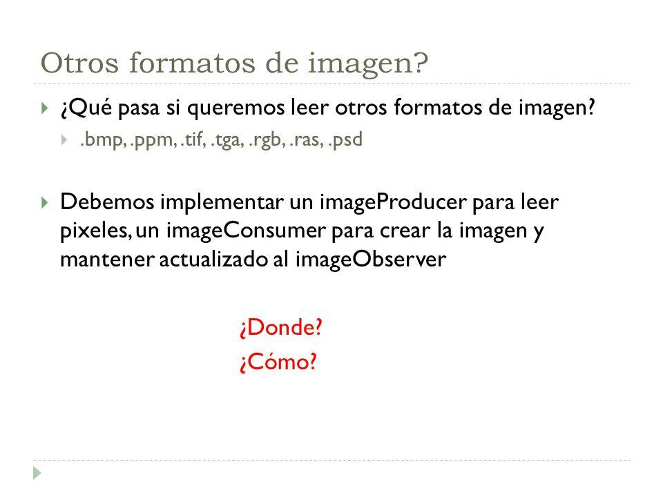Otros formatos de imagen? ¿Qué pasa si queremos leer otros formatos de imagen?.bmp,.ppm,.tif,.tga,.rgb,.ras,.psd Debemos implementar un imageProducer