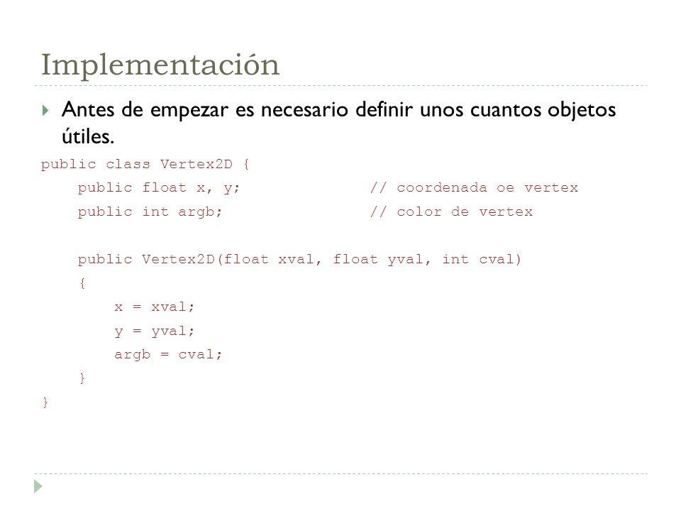 Implementación Antes de empezar es necesario definir unos cuantos objetos útiles. public class Vertex2D { public float x, y; // coordenada oe vertex p