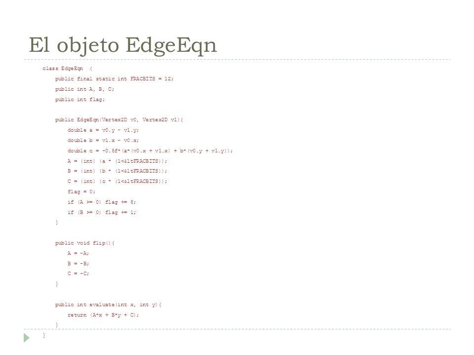 El objeto EdgeEqn class EdgeEqn { public final static int FRACBITS = 12; public int A, B, C; public int flag; public EdgeEqn(Vertex2D v0, Vertex2D v1)