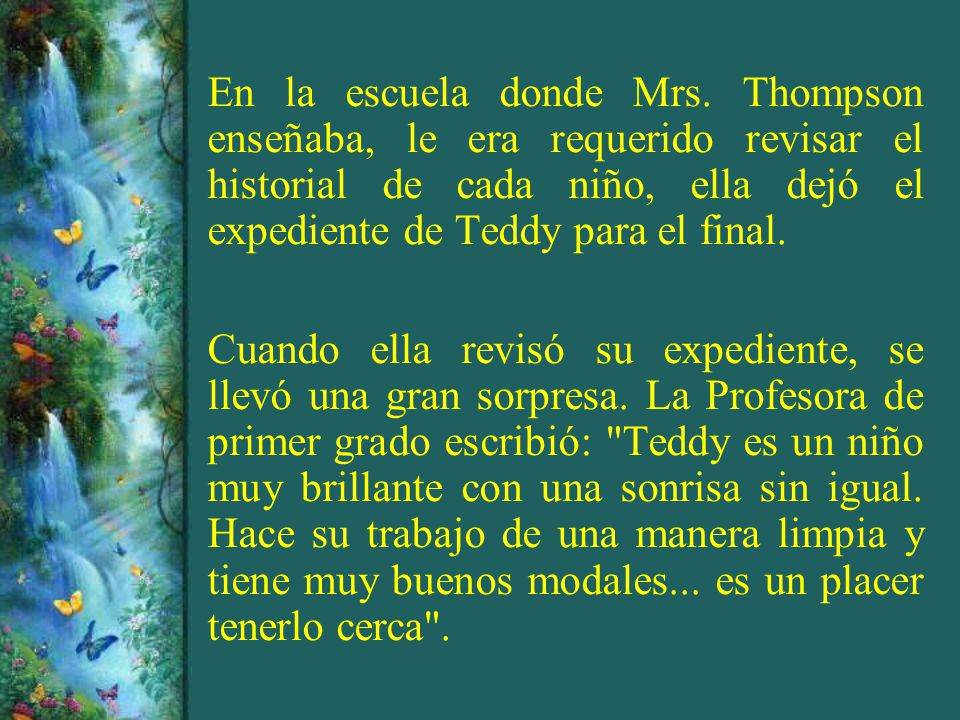 Su profesora de segundo grado escribió: Teddy es un excelente estudiante, se lleva muy bien con sus compañeros, pero se nota preocupado porque su madre tiene una enfermedad incurable y el ambiente en su casa debe ser muy difícil .