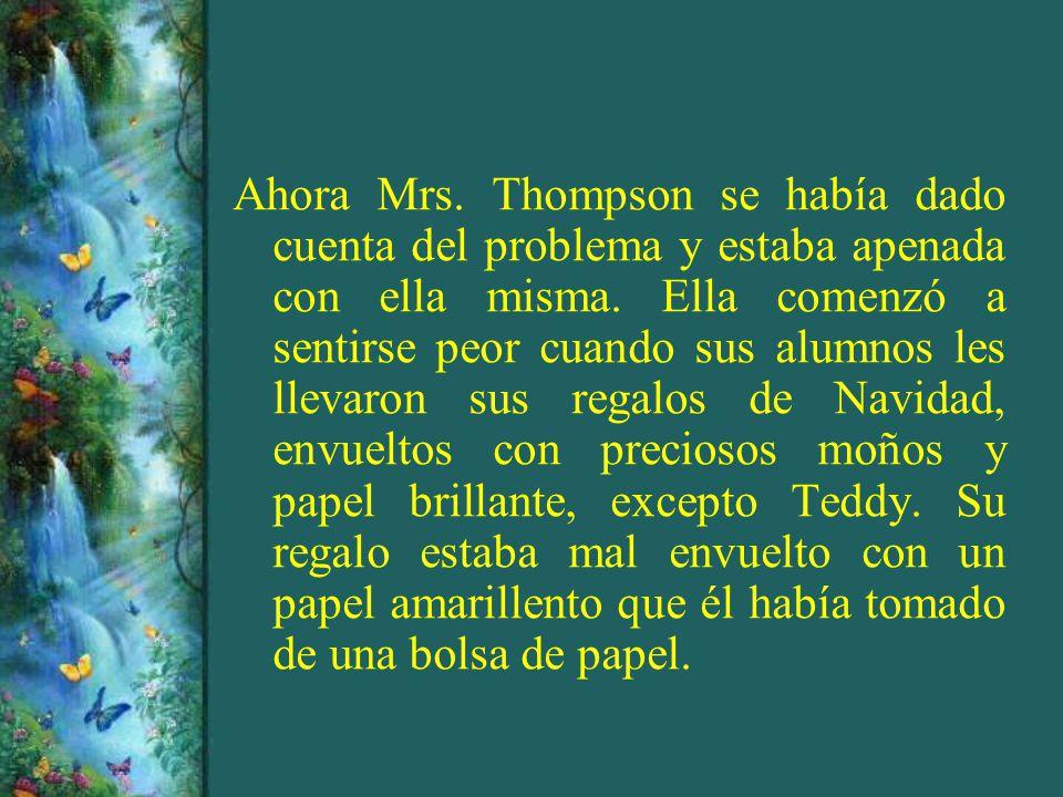 Ahora Mrs. Thompson se había dado cuenta del problema y estaba apenada con ella misma. Ella comenzó a sentirse peor cuando sus alumnos les llevaron su