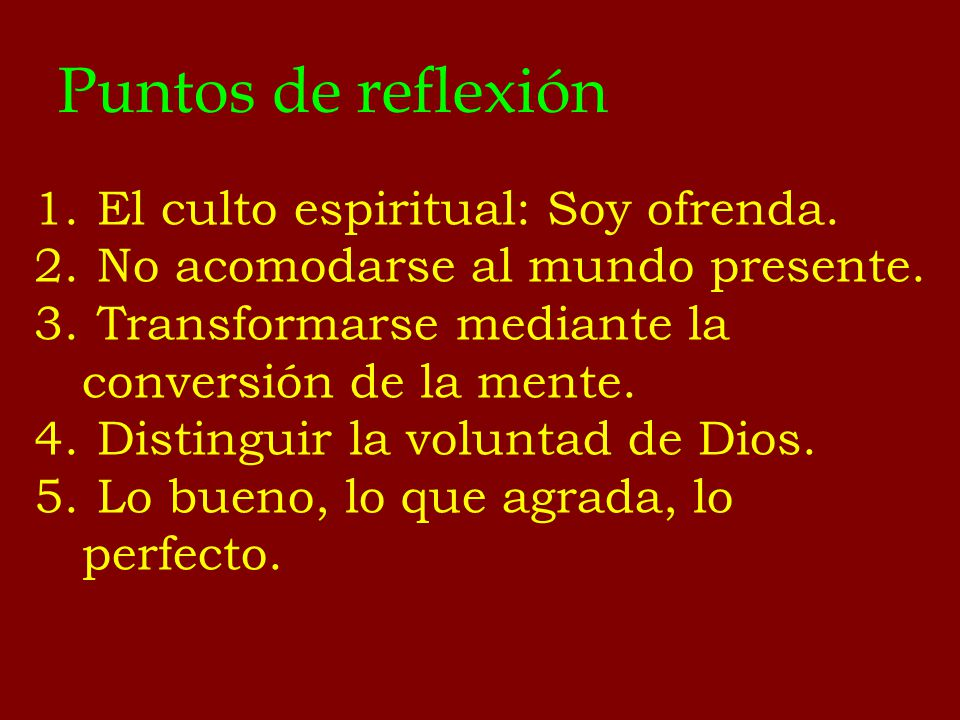 Puntos de reflexión 1. El culto espiritual: Soy ofrenda. 2. No acomodarse al mundo presente. 3. Transformarse mediante la conversión de la mente. 4. D