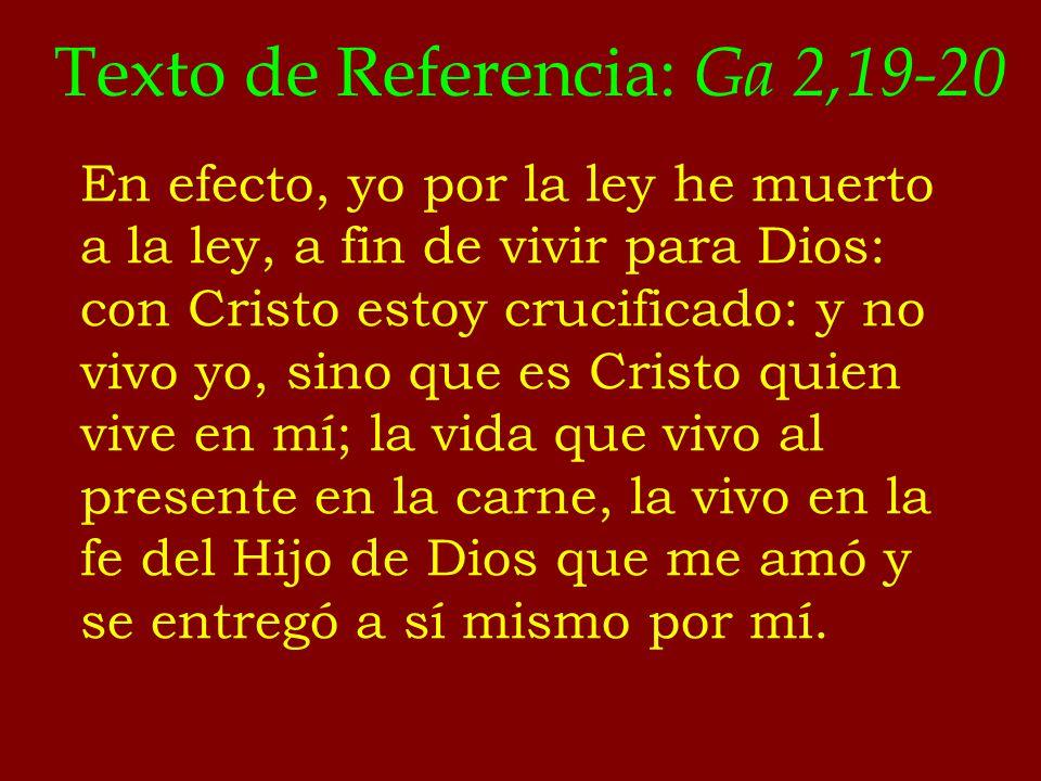 Texto de Referencia: Ga 2,19-20 En efecto, yo por la ley he muerto a la ley, a fin de vivir para Dios: con Cristo estoy crucificado: y no vivo yo, sin