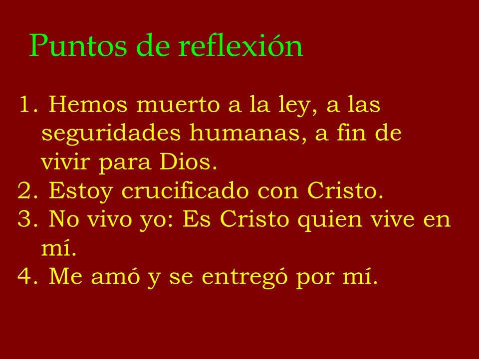 Puntos de reflexión 1. Hemos muerto a la ley, a las seguridades humanas, a fin de vivir para Dios. 2. Estoy crucificado con Cristo. 3. No vivo yo: Es