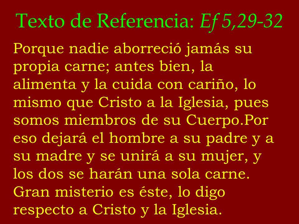 Texto de Referencia: Ef 5,29-32 Porque nadie aborreció jamás su propia carne; antes bien, la alimenta y la cuida con cariño, lo mismo que Cristo a la