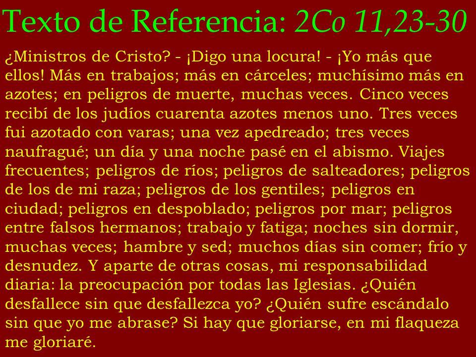 Texto de Referencia: 2Co 11,23-30 ¿Ministros de Cristo? - ¡Digo una locura! - ¡Yo más que ellos! Más en trabajos; más en cárceles; muchísimo más en az