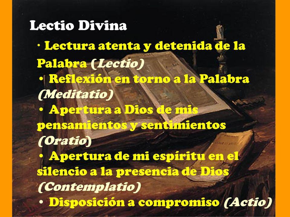 Lectio Divina Lectura atenta y detenida de la Palabra (Lectio) Reflexión en torno a la Palabra (Meditatio) Apertura a Dios de mis pensamientos y senti