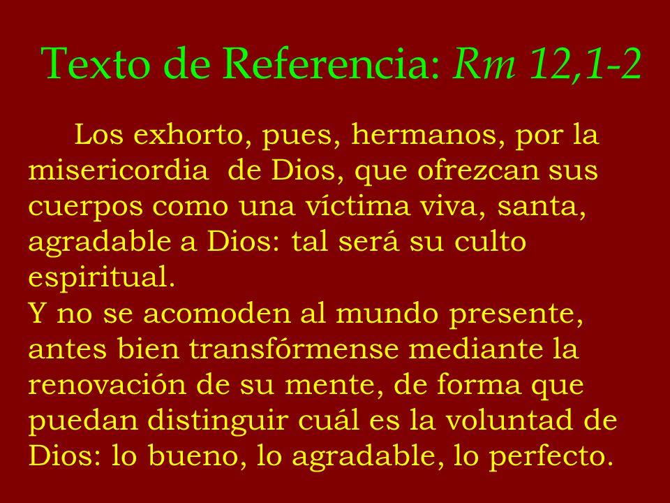 Texto de Referencia: Rm 12,1-2 Los exhorto, pues, hermanos, por la misericordia de Dios, que ofrezcan sus cuerpos como una víctima viva, santa, agrada