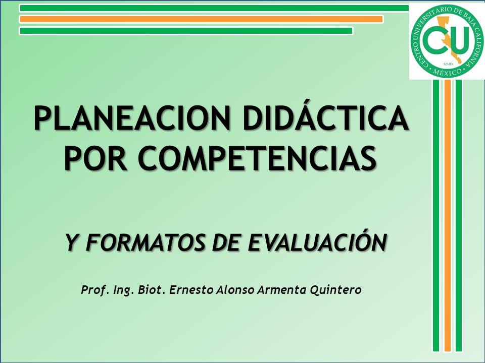 PLANEACION DIDÁCTICA POR COMPETENCIAS Y FORMATOS DE EVALUACIÓN Y FORMATOS DE EVALUACIÓN Prof. Ing. Biot. Ernesto Alonso Armenta Quintero