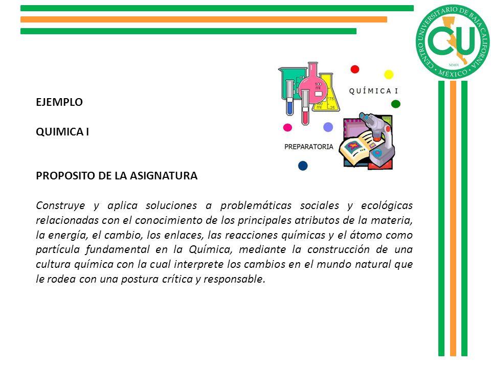 EJEMPLO QUIMICA I PROPOSITO DE LA ASIGNATURA Construye y aplica soluciones a problemáticas sociales y ecológicas relacionadas con el conocimiento de l