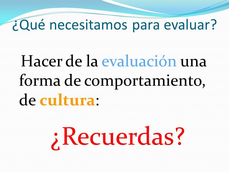 ¿Qué necesitamos para evaluar? Hacer de la evaluación una forma de comportamiento, de cultura: ¿Recuerdas?