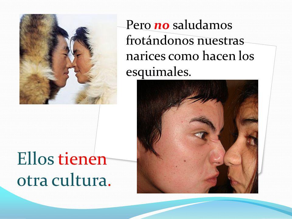 Pero no saludamos frotándonos nuestras narices como hacen los esquimales. Ellos tienen otra cultura.