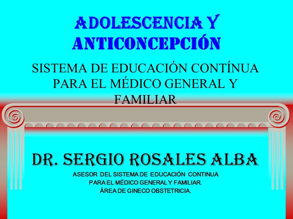 ADOLESCENCIA Y ANTICONCEPCIÓN SISTEMA DE EDUCACIÓN CONTÍNUA PARA EL MÉDICO GENERAL Y FAMILIAR DR. SERGIO ROSALES ALBA ASESOR DEL SISTEMA DE EDUCACIÓN