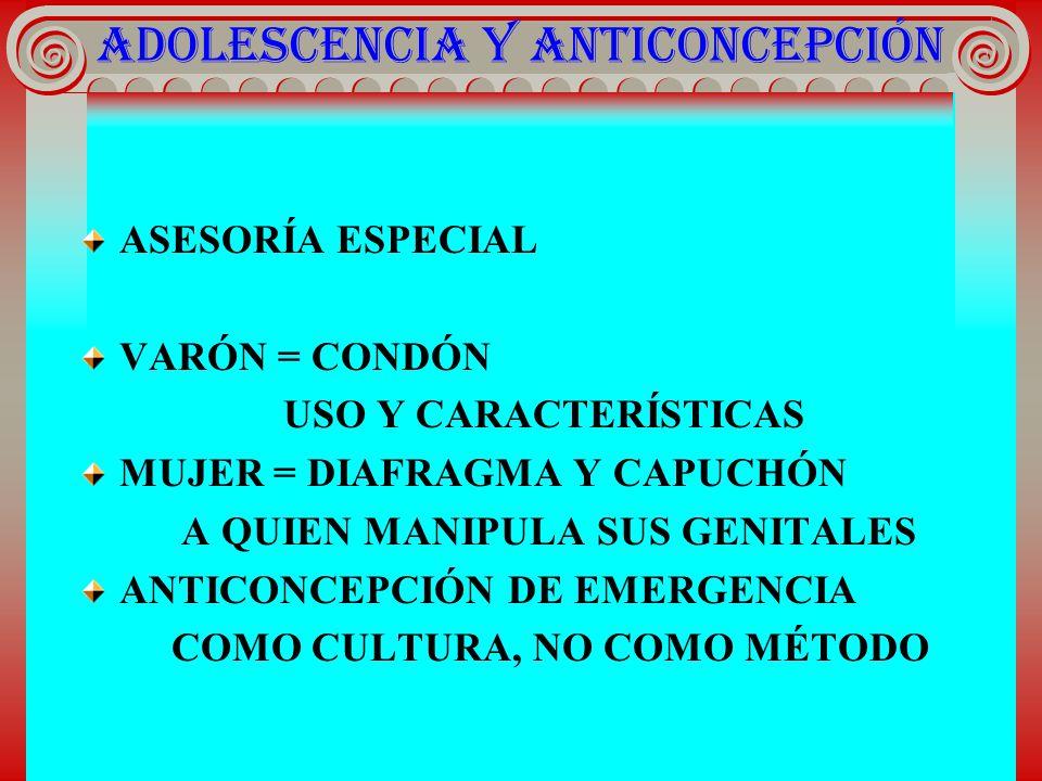 ADOLESCENCIA Y ANTICONCEPCIÓN ASESORÍA ESPECIAL VARÓN = CONDÓN USO Y CARACTERÍSTICAS MUJER = DIAFRAGMA Y CAPUCHÓN A QUIEN MANIPULA SUS GENITALES ANTIC