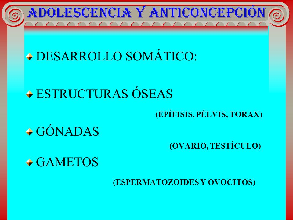 ADOLESCENCIA Y ANTICONCEPCIÓN DESARROLLO SOMÁTICO: ESTRUCTURAS ÓSEAS (EPÍFISIS, PÉLVIS, TORAX) GÓNADAS (OVARIO, TESTÍCULO) GAMETOS (ESPERMATOZOIDES Y