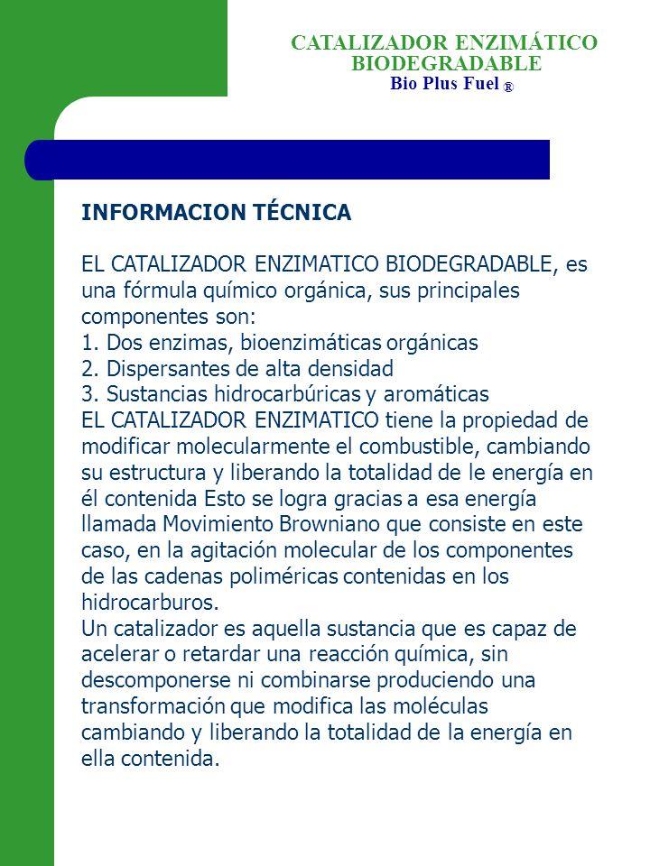 BIODEGRADABLE Bio Plus Fuel ® CATALIZADOR ENZIMÁTICO INFORMACION TÉCNICA EL CATALIZADOR ENZIMATICO BIODEGRADABLE, es una fórmula químico orgánica, sus principales componentes son: 1.
