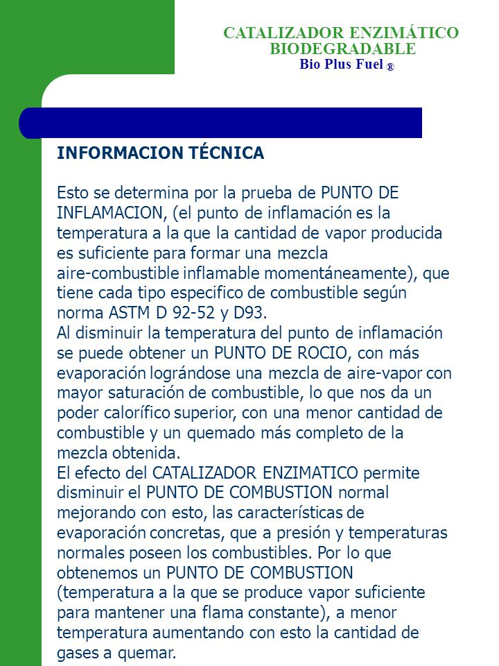 BIODEGRADABLE Bio Plus Fuel ® CATALIZADOR ENZIMÁTICO INFORMACION TÉCNICA Esto se determina por la prueba de PUNTO DE INFLAMACION, (el punto de inflamación es la temperatura a la que la cantidad de vapor producida es suficiente para formar una mezcla aire combustible inflamable momentáneamente), que tiene cada tipo especifico de combustible según norma ASTM D 92 52 y D93.