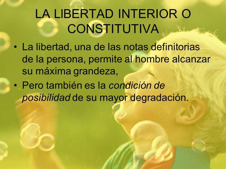 LA LlBERTAD INTERIOR O CONSTITUTIVA La libertad, una de las notas definitorias de la persona, permite al hombre alcanzar su máxima grandeza, Pero tamb