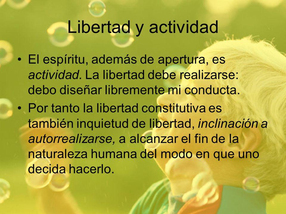 Libertad y actividad El espíritu, además de apertura, es actividad. La libertad debe realizarse: debo diseñar libremente mi conducta. Por tanto la lib