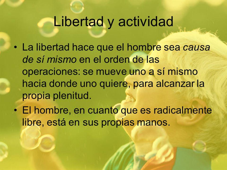 Libertad y actividad La libertad hace que el hombre sea causa de sí mismo en el orden de las operaciones: se mueve uno a sí mismo hacia donde uno quie