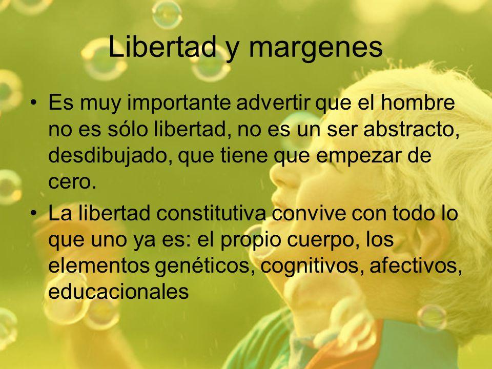 Libertad y margenes Es muy importante advertir que el hombre no es sólo libertad, no es un ser abstracto, desdibujado, que tiene que empezar de cero.