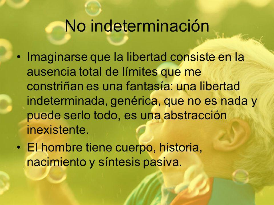 No indeterminación Imaginarse que la libertad consiste en la ausencia total de límites que me constriñan es una fantasía: una libertad indeterminada,