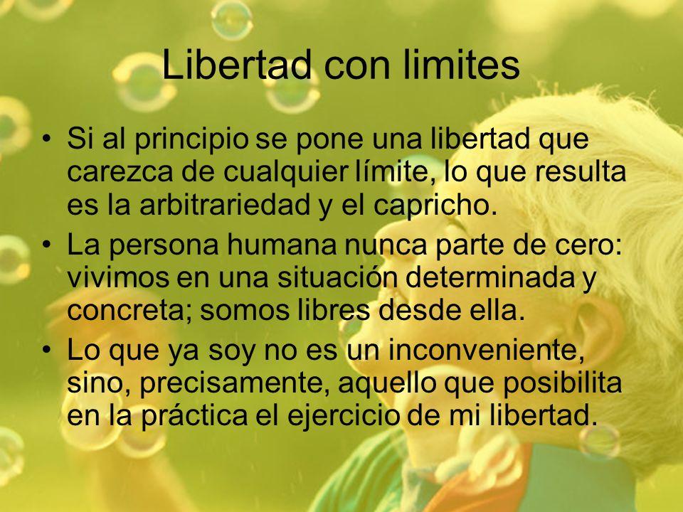 Libertad con limites Si al principio se pone una libertad que carezca de cualquier límite, lo que resulta es la arbitrariedad y el capricho. La person