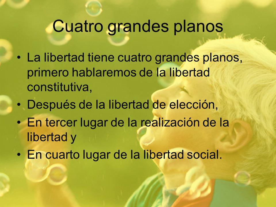 Cuatro grandes planos La libertad tiene cuatro grandes planos, primero hablaremos de la libertad constitutiva, Después de la libertad de elección, En