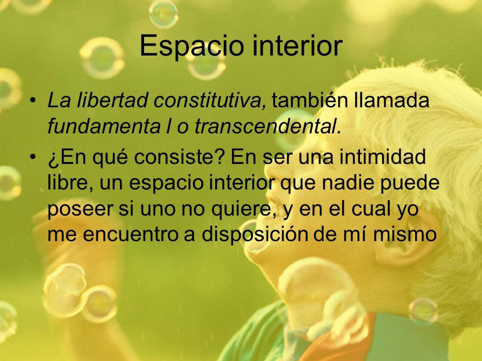Espacio interior La libertad constitutiva, también llamada fundamenta l o transcendental. ¿En qué consiste? En ser una intimidad libre, un espacio int
