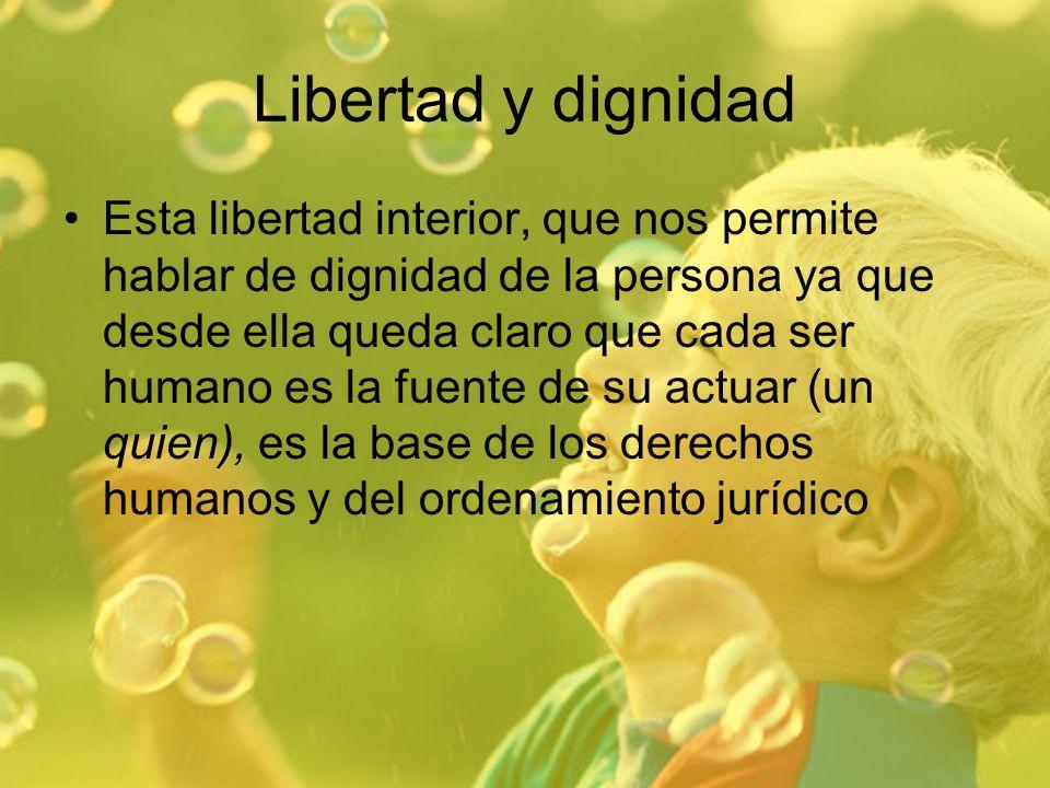 Libertad y dignidad Esta libertad interior, que nos permite hablar de dignidad de la persona ya que desde ella queda claro que cada ser humano es la f