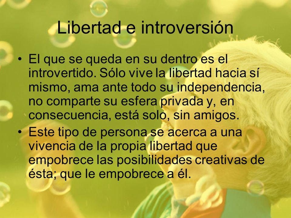 Libertad e introversión El que se queda en su dentro es el introvertido. Sólo vive la libertad hacia sí mismo, ama ante todo su independencia, no comp