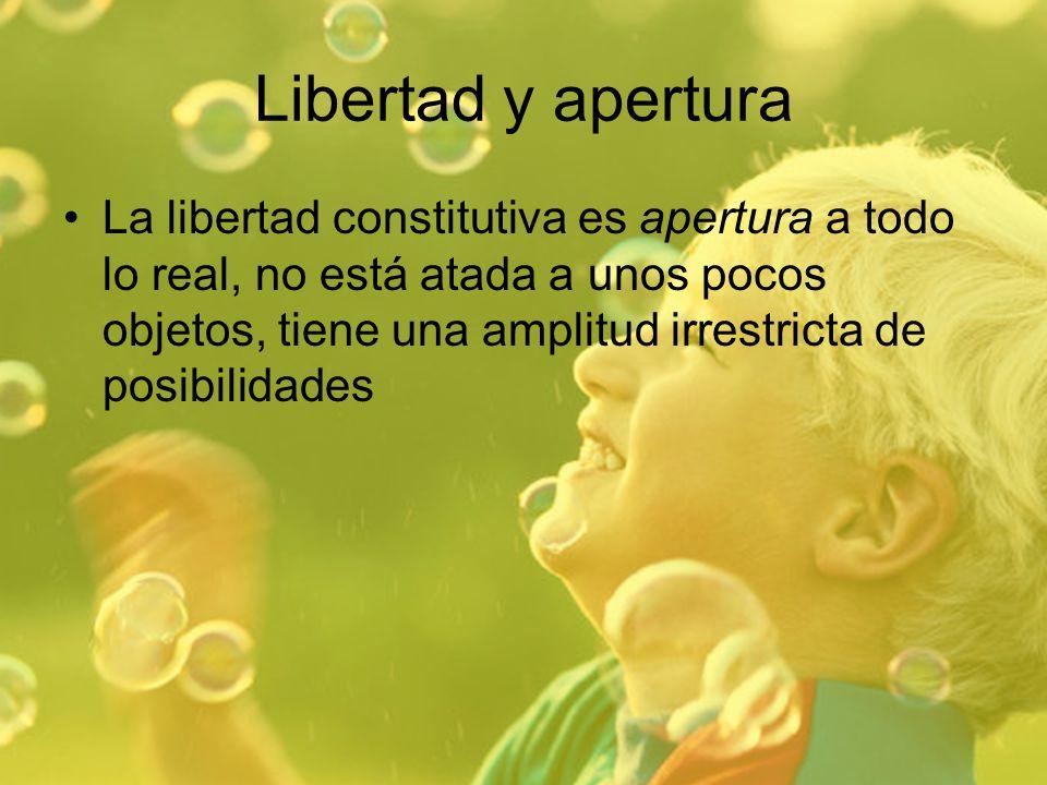 Libertad y apertura La libertad constitutiva es apertura a todo lo real, no está atada a unos pocos objetos, tiene una amplitud irrestricta de posibil