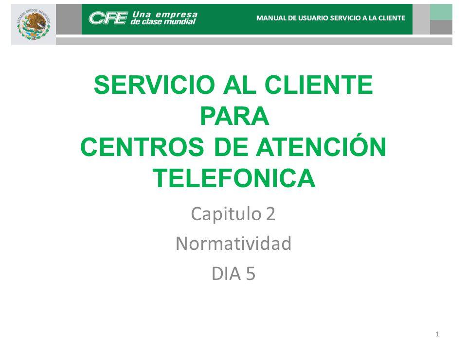 SERVICIO AL CLIENTE PARA CENTROS DE ATENCIÓN TELEFONICA Capitulo 2 Normatividad DIA 5 MANUAL DE USUARIO SERVICIO A LA CLIENTE 1