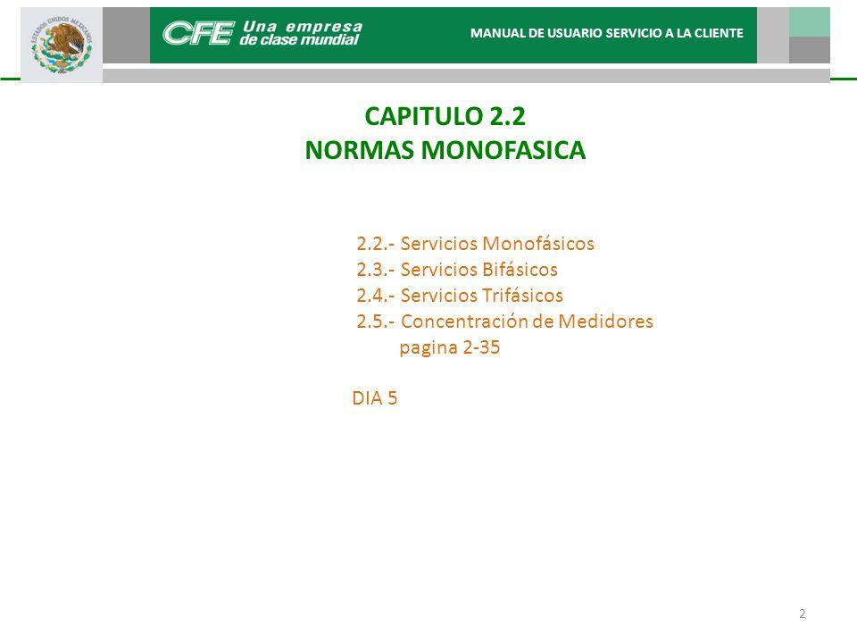 CAPITULO 2.2 NORMAS MONOFASICA MANUAL DE USUARIO SERVICIO A LA CLIENTE 2 2.2.- Servicios Monofásicos 2.3.- Servicios Bifásicos 2.4.- Servicios Trifásicos 2.5.- Concentración de Medidores pagina 2-35 DIA 5