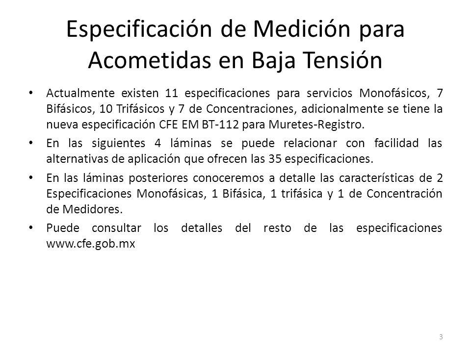 Especificación de Medición para Acometidas en Baja Tensión Actualmente existen 11 especificaciones para servicios Monofásicos, 7 Bifásicos, 10 Trifásicos y 7 de Concentraciones, adicionalmente se tiene la nueva especificación CFE EM BT-112 para Muretes-Registro.