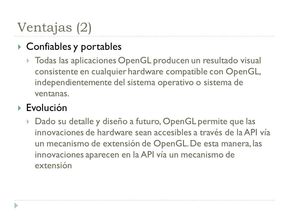 Ventajas (2) Confiables y portables Todas las aplicaciones OpenGL producen un resultado visual consistente en cualquier hardware compatible con OpenGL, independientemente del sistema operativo o sistema de ventanas.