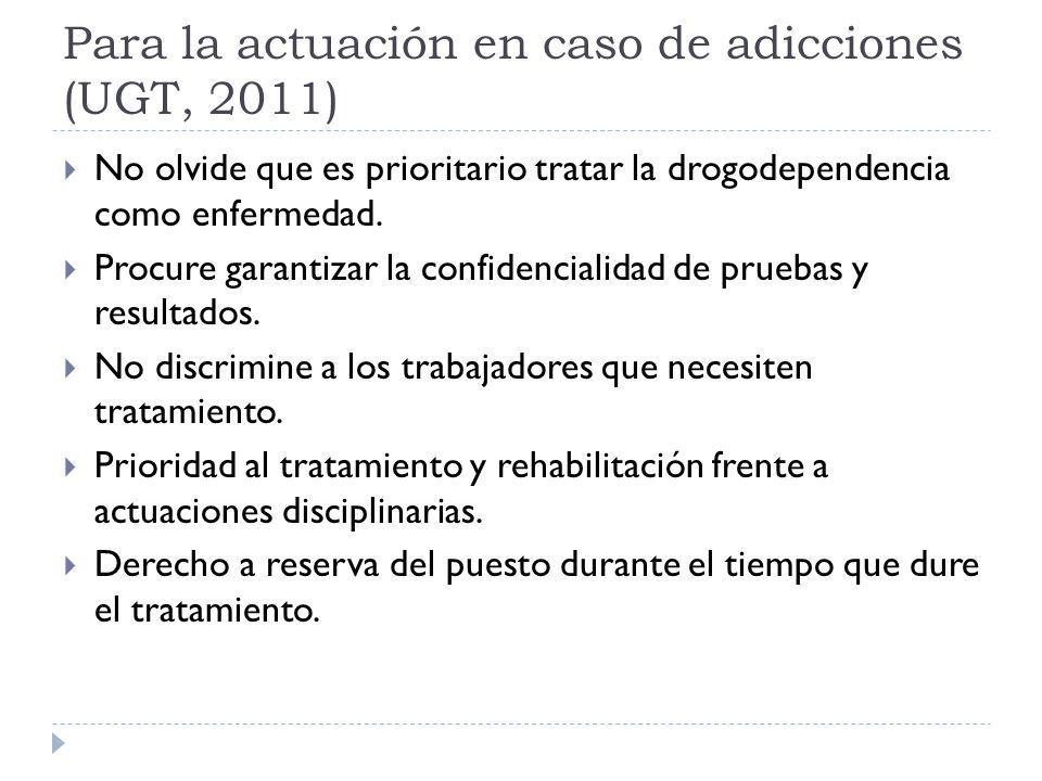 Para la actuación en caso de adicciones (UGT, 2011) No olvide que es prioritario tratar la drogodependencia como enfermedad. Procure garantizar la con