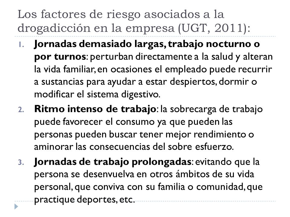 Los factores de riesgo asociados a la drogadicción en la empresa (UGT, 2011): 1. Jornadas demasiado largas, trabajo nocturno o por turnos: perturban d