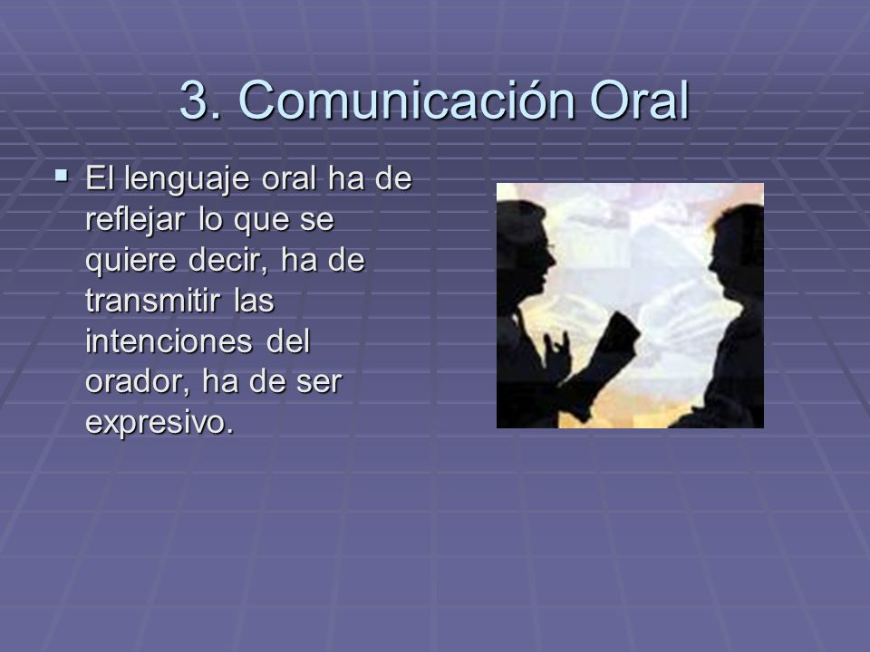 3. Comunicación Oral El lenguaje oral ha de reflejar lo que se quiere decir, ha de transmitir las intenciones del orador, ha de ser expresivo. El leng