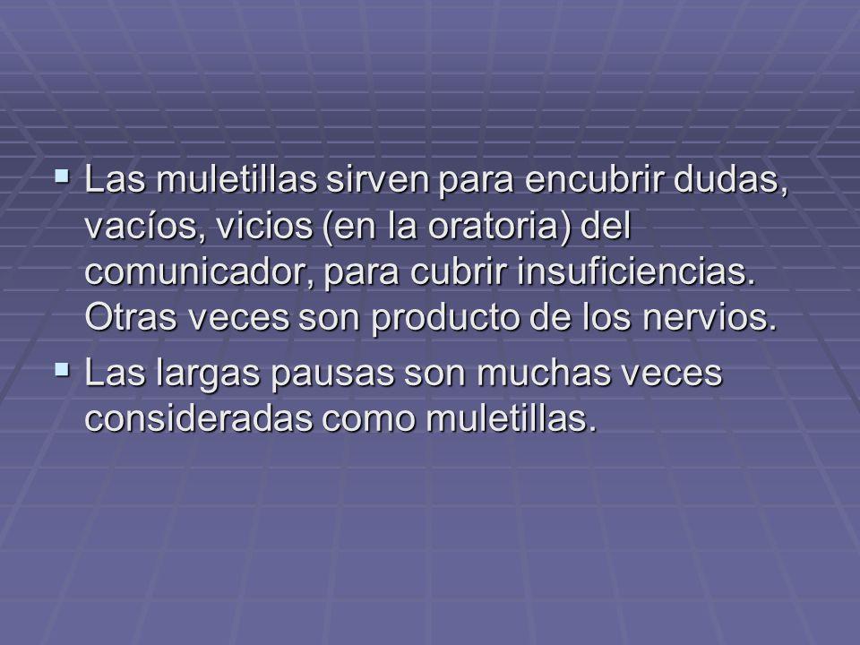 Las muletillas sirven para encubrir dudas, vacíos, vicios (en la oratoria) del comunicador, para cubrir insuficiencias.