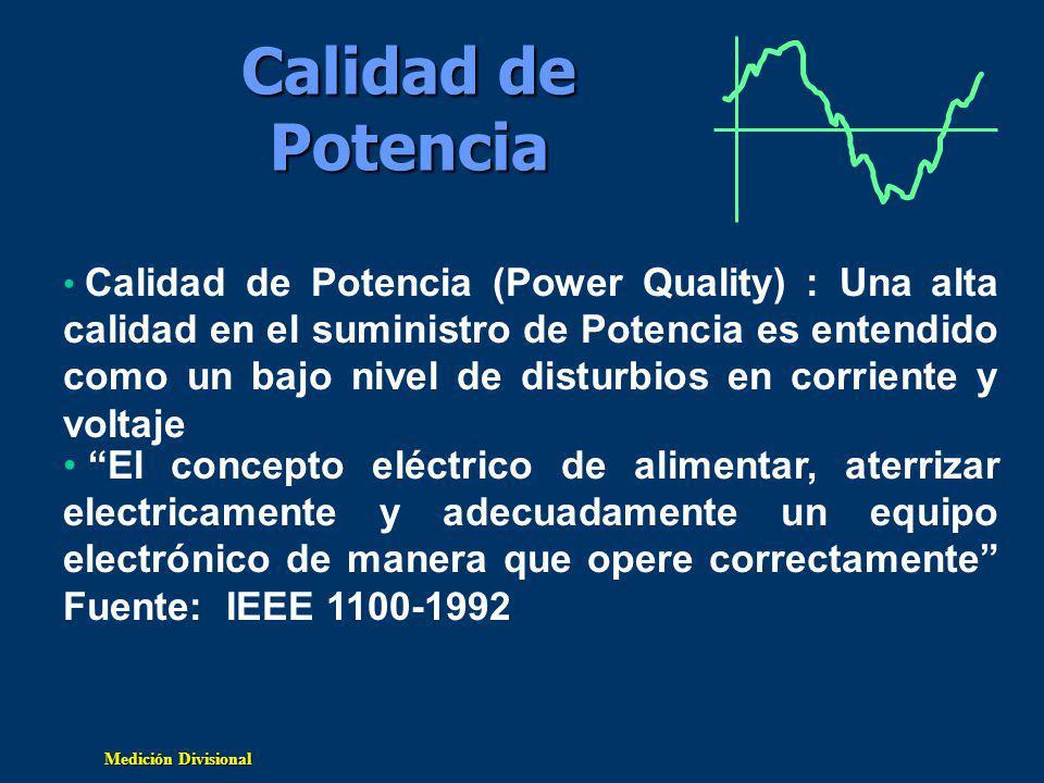 Medición Divisional Calidad de Potencia El concepto eléctrico de alimentar, aterrizar electricamente y adecuadamente un equipo electrónico de manera que opere correctamente Fuente: IEEE 1100-1992 Calidad de Potencia (Power Quality) : Una alta calidad en el suministro de Potencia es entendido como un bajo nivel de disturbios en corriente y voltaje